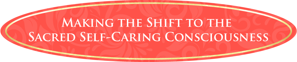 Making the Shift to the Sacred Self-Caring Consciousness