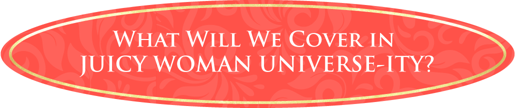 What will we cover in Juicy Woman Universe-ity?
